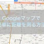 【TIPS】Googleマップで距離を測定する方法(があるのを知らなかった!)